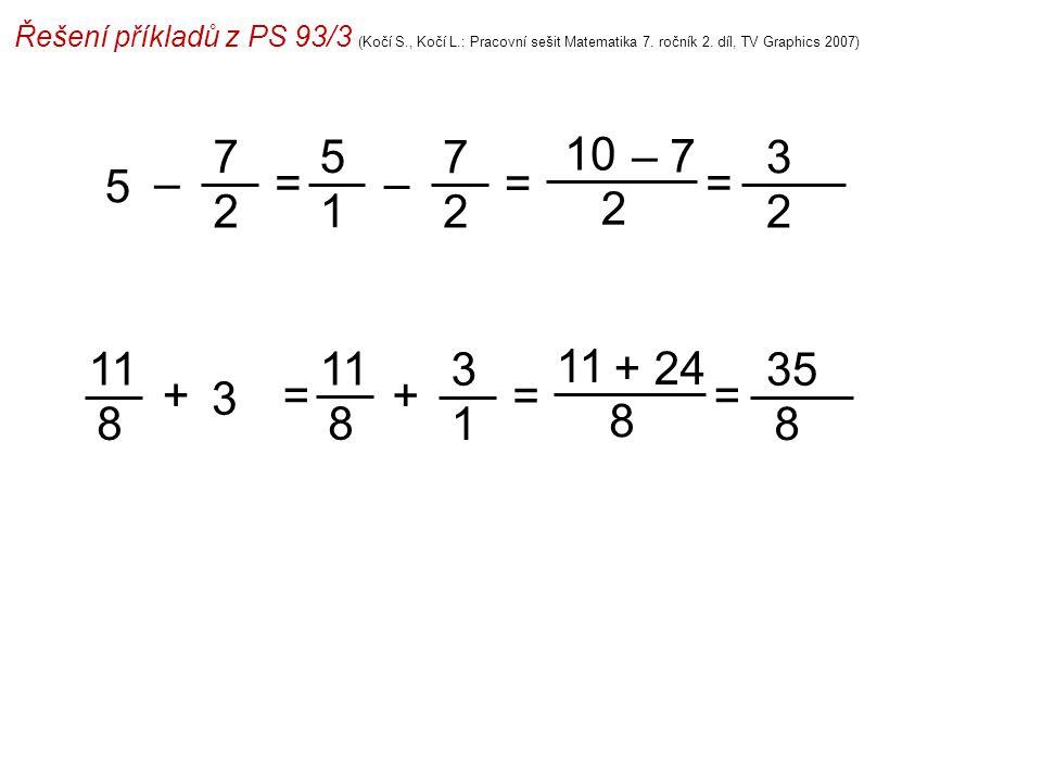 Řešení příkladů z PS 93/3 (Kočí S., Kočí L.: Pracovní sešit Matematika 7. ročník 2. díl, TV Graphics 2007) 5 1 10 2 = 3 2 =– 7 2 – 7 5 = – 7 2 11 8 8