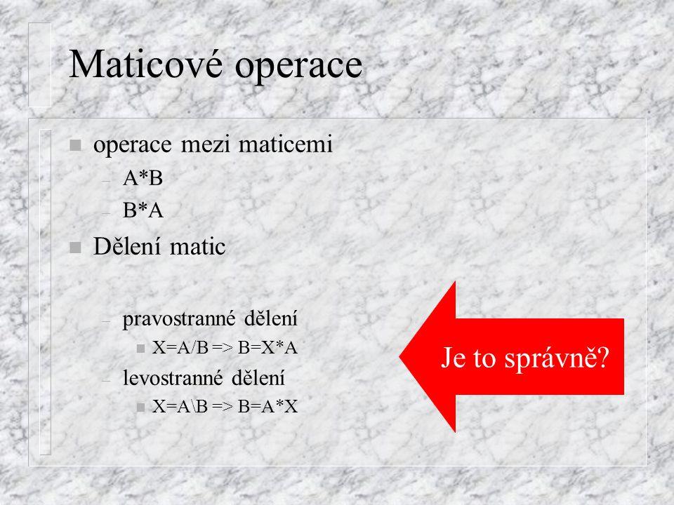Operace s maticemi a maticovými proměnnými n Zvolíme matice – A=[1 0 4;9 2 7;6 1 0], B=[8 1 5;1 3 0;6 1 7] n shodné operace s vektory včetně transpozice n násobení i dělení číslem i vektorem – při dodržení pravidel o násobení vektorů a matic) – A*v – B*u' –u*A–u*A