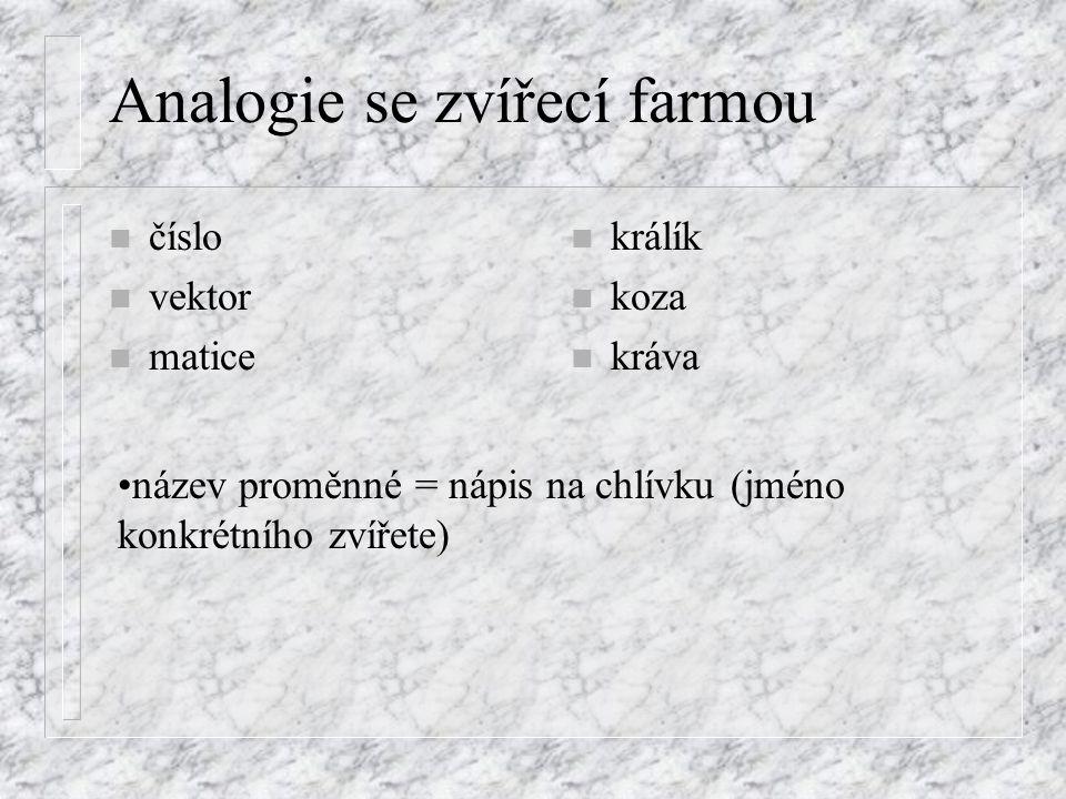 Analogie se zvířecí farmou n číslo n vektor n matice n králík n koza n kráva název proměnné = nápis na chlívku (jméno konkrétního zvířete)