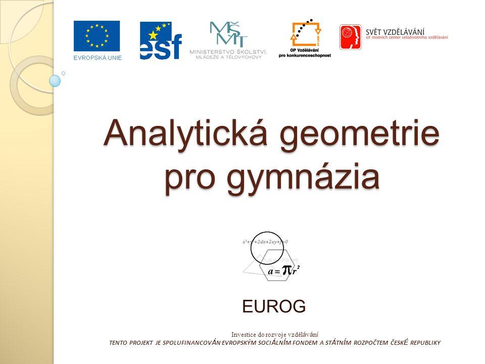 Analytická geometrie pro gymnázia EUROG Investice do rozvoje vzděl á v á n í TENTO PROJEKT JE SPOLUFINANCOV Á N EVROPSKÝM SOCI Á LN Í M FONDEM A ST Á