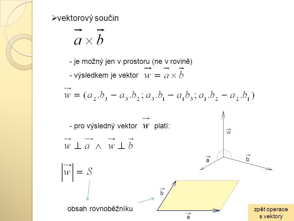  vektorový součin - je možný jen v prostoru (ne v rovině) - výsledkem je vektor - pro výsledný vektor platí: obsah rovnoběžníku zpět operace s vektor