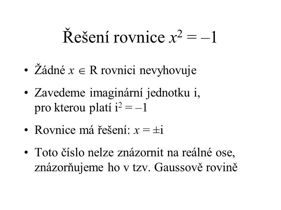 Řešení rovnice x 2 = –1 Žádné x  R rovnici nevyhovuje Zavedeme imaginární jednotku i, pro kterou platí i 2 = –1 Rovnice má řešení: x = ±i Toto číslo