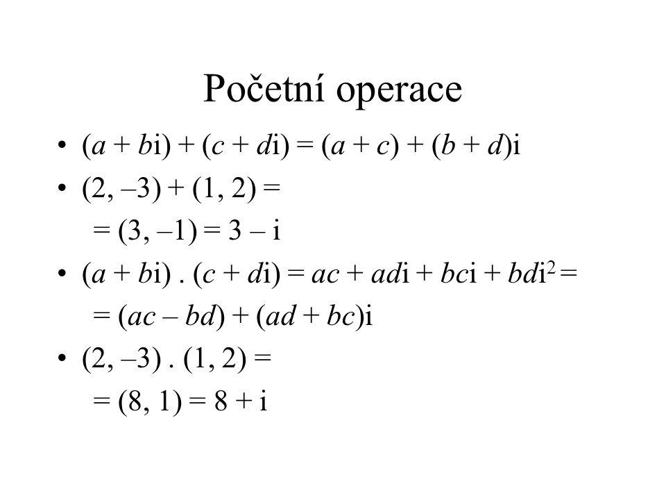Početní operace (a + bi) + (c + di) = (a + c) + (b + d)i (2, –3) + (1, 2) = = (3, –1) = 3 – i (a + bi). (c + di) = ac + adi + bci + bdi 2 = = (ac – bd