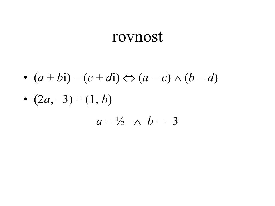 rovnost (a + bi) = (c + di)  (a = c)  (b = d) (2a, –3) = (1, b) a = ½  b = –3