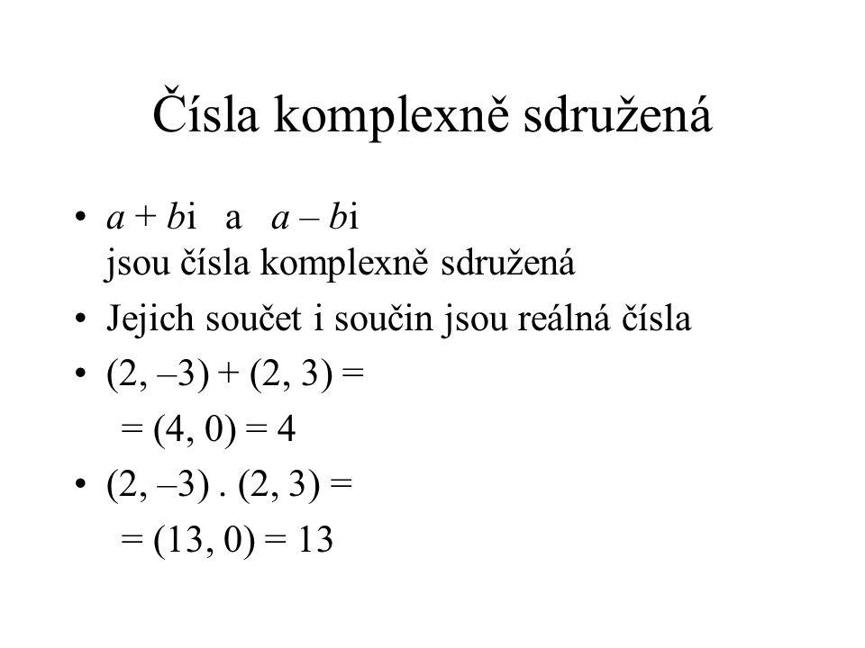 Čísla komplexně sdružená a + bi a a – bi jsou čísla komplexně sdružená Jejich součet i součin jsou reálná čísla (2, –3) + (2, 3) = = (4, 0) = 4 (2, –3