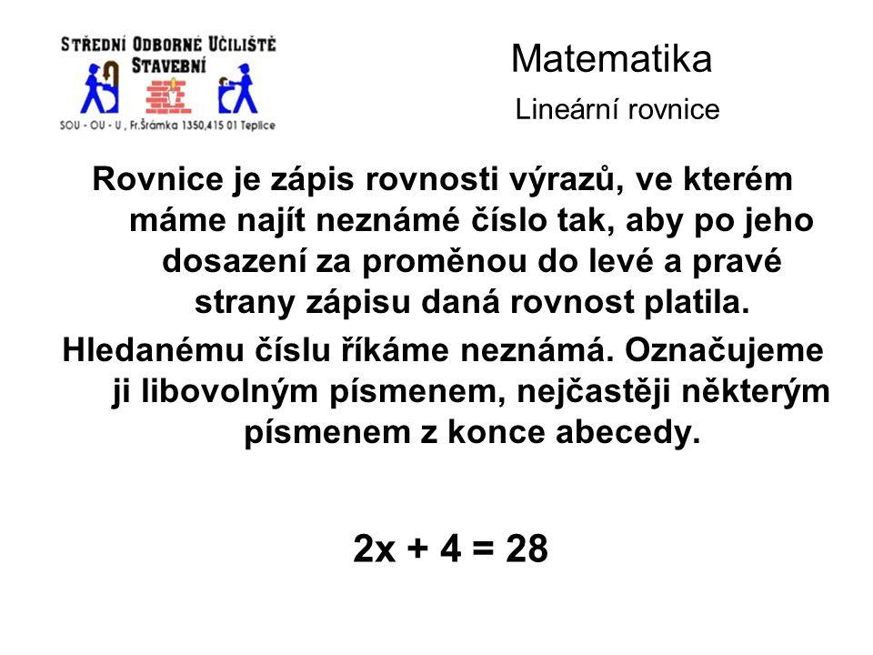 Matematika Lineární rovnice Rovnice je zápis rovnosti výrazů, ve kterém máme najít neznámé číslo tak, aby po jeho dosazení za proměnou do levé a pravé strany zápisu daná rovnost platila.