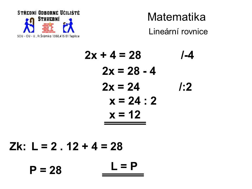 Matematika Lineární rovnice 2x + 4 = 28/-4 2x = 28 - 4 2x = 24/:2 x = 24 : 2 x = 12 Zk:L = 2. 12 + 4 = 28 P = 28 L = P