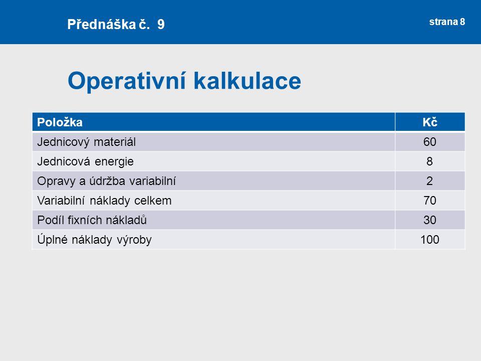 Operativní kalkulace strana 8 Přednáška č. 9 PoložkaKč Jednicový materiál60 Jednicová energie8 Opravy a údržba variabilní2 Variabilní náklady celkem70