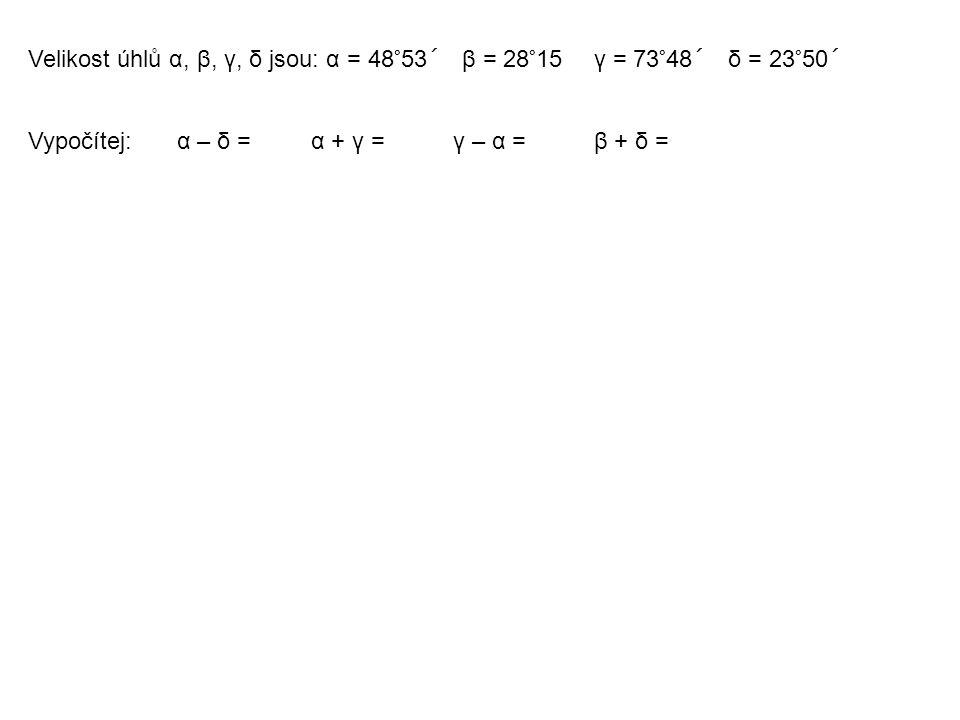 Velikost úhlů α, β, γ, δ jsou: α = 48°53´ β = 28°15 γ = 73°48´ δ = 23°50´ Vypočítej: α – δ =α + γ =γ – α =β + δ =