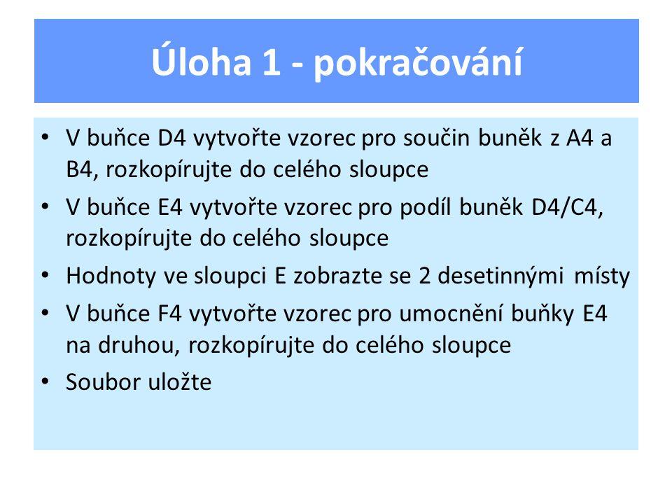 V buňce D4 vytvořte vzorec pro součin buněk z A4 a B4, rozkopírujte do celého sloupce V buňce E4 vytvořte vzorec pro podíl buněk D4/C4, rozkopírujte do celého sloupce Hodnoty ve sloupci E zobrazte se 2 desetinnými místy V buňce F4 vytvořte vzorec pro umocnění buňky E4 na druhou, rozkopírujte do celého sloupce Soubor uložte Úloha 1 - pokračování