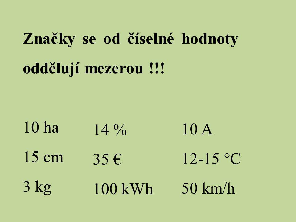 Značky se od číselné hodnoty oddělují mezerou !!! 10 ha 15 cm 3 kg 14 % 35 € 100 kWh 10 A 12-15 °C 50 km/h