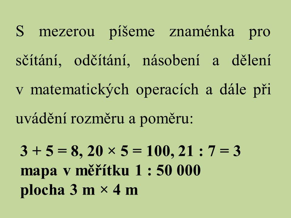 S mezerou píšeme znaménka pro sčítání, odčítání, násobení a dělení v matematických operacích a dále při uvádění rozměru a poměru: 3 + 5 = 8, 20 × 5 =