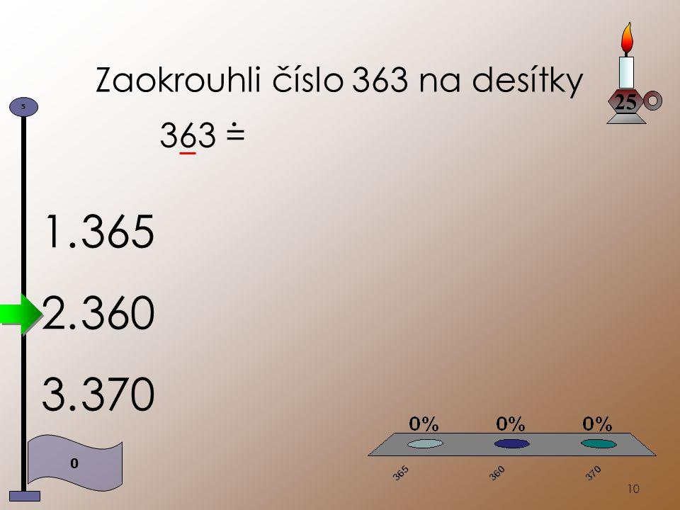 10 Zaokrouhli číslo 363 na desítky 363 =. 1.365 2.360 3.370 25 0 5
