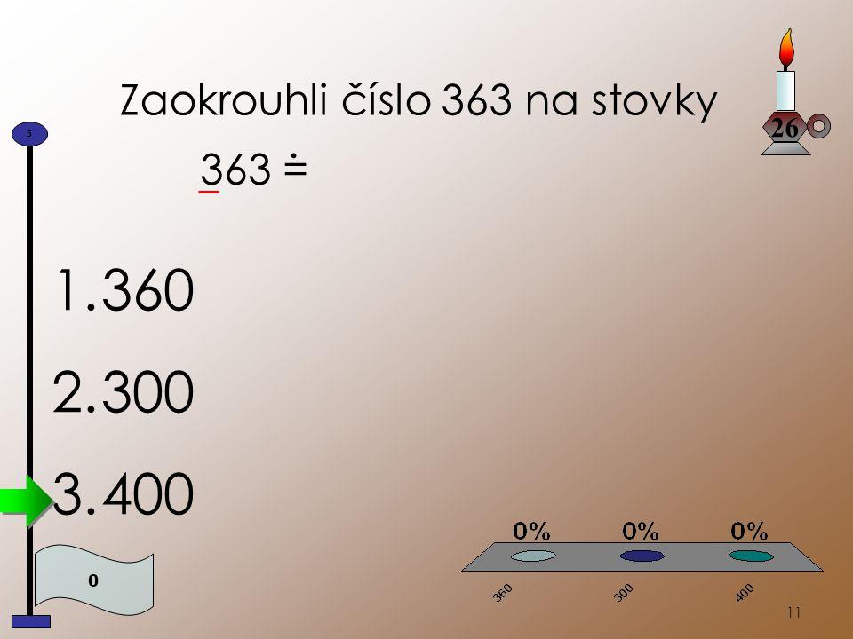 11 Zaokrouhli číslo 363 na stovky 363 =. 26 0 5 1.360 2.300 3.400