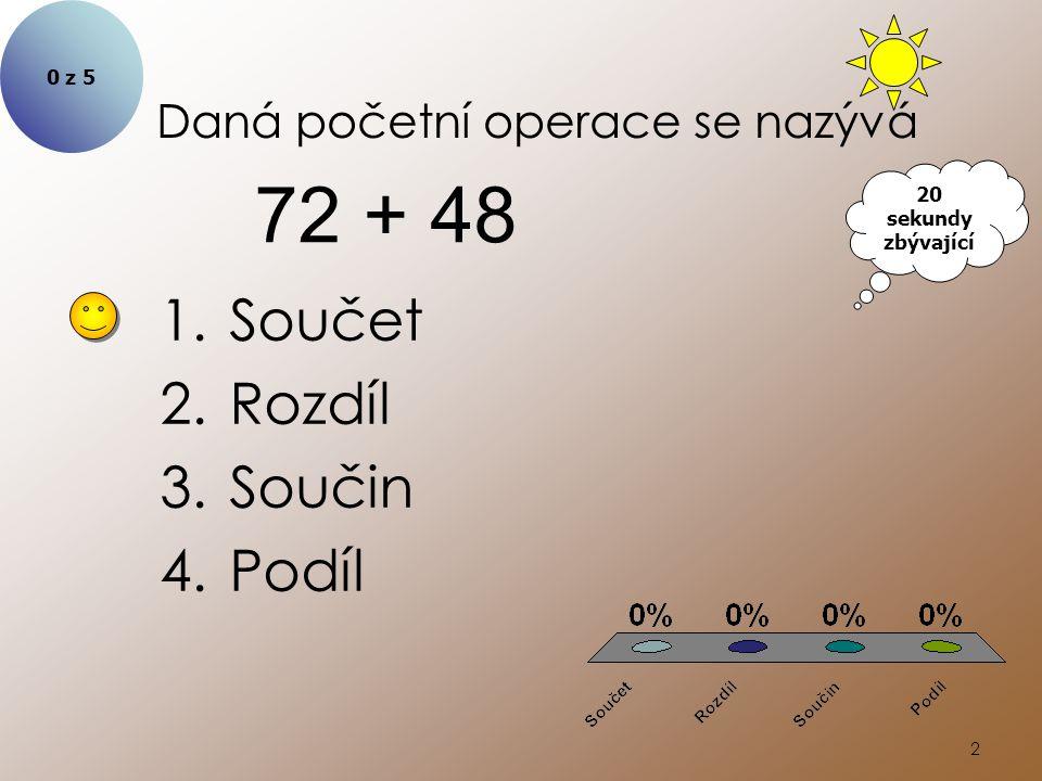 2 Daná početní operace se nazývá 1.Součet 2.Rozdíl 3.Součin 4.Podíl 72 + 48 0 z 5 20 sekundy zbývající
