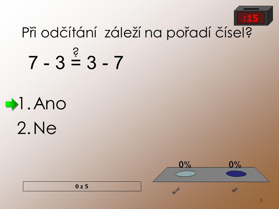 5 Při odčítání záleží na pořadí čísel? 1.Ano 2.Ne 7 - 3 = 3 - 7 ? 0 z 5 :15
