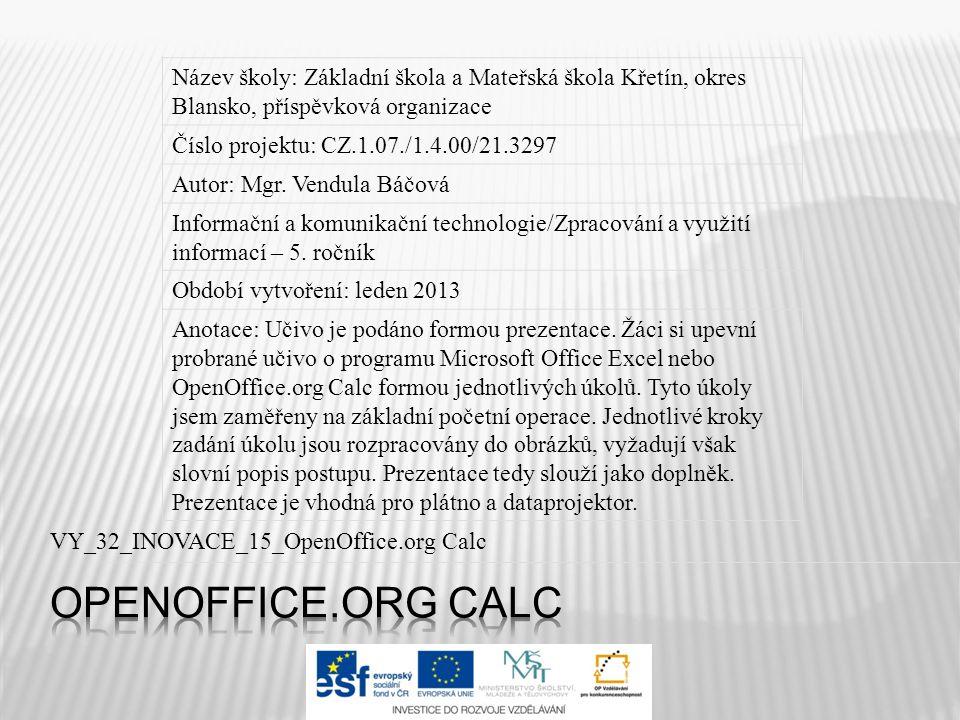 VY_32_INOVACE_15_OpenOffice.org Calc Název školy: Základní škola a Mateřská škola Křetín, okres Blansko, příspěvková organizace Číslo projektu: CZ.1.07./1.4.00/21.3297 Autor: Mgr.