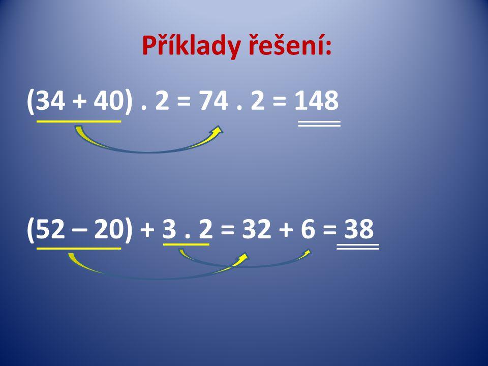 Příklady řešení: (34 + 40). 2 = 74. 2 = 148 (52 – 20) + 3. 2 = 32 + 6 = 38