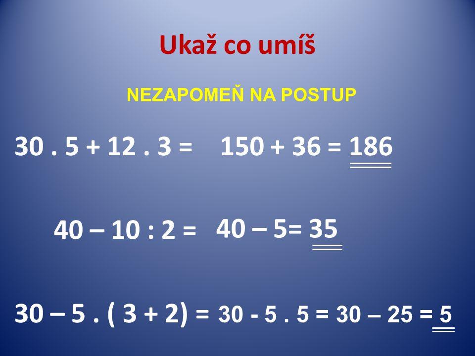 Ukaž co umíš 30. 5 + 12. 3 = 40 – 10 : 2 = 30 – 5.