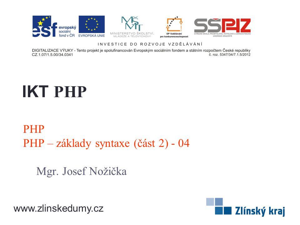 PHP PHP – základy syntaxe (část 2) - 04 Mgr. Josef Nožička IKT PHP www.zlinskedumy.cz