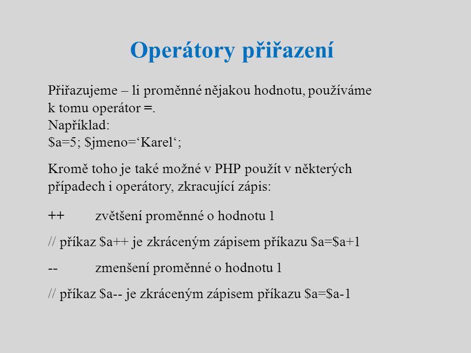Operátory přiřazení Přiřazujeme – li proměnné nějakou hodnotu, používáme k tomu operátor =. Například: $a=5; $jmeno='Karel'; Kromě toho je také možné