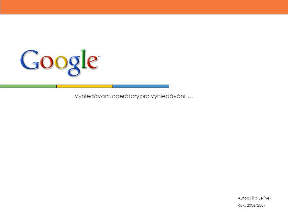 Autor: Filip Jelínek Rok: 2006/2007 Vyhledávání, operátory pro vyhledávání, …