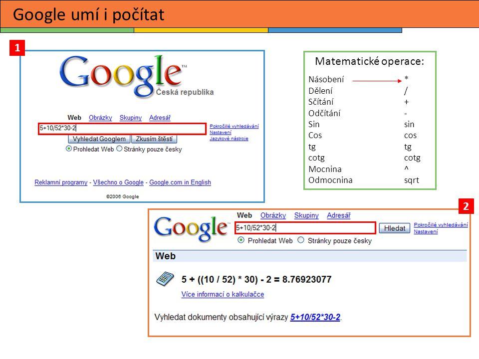 Google umí i počítat 1 2 Matematické operace: Násobení* Dělení / Sčítání + Odčítání- Sin sin Cos cos tg tg cotg cotg Mocnina ^ Odmocnina sqrt