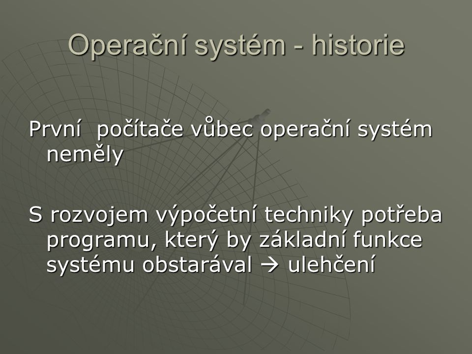 Operační systém - historie První počítače vůbec operační systém neměly S rozvojem výpočetní techniky potřeba programu, který by základní funkce systém