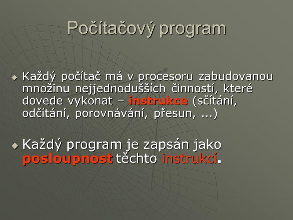 Počítačový program  Každý počítač má v procesoru zabudovanou množinu nejjednodušších činností, které dovede vykonat – instrukce (sčítání, odčítání, p