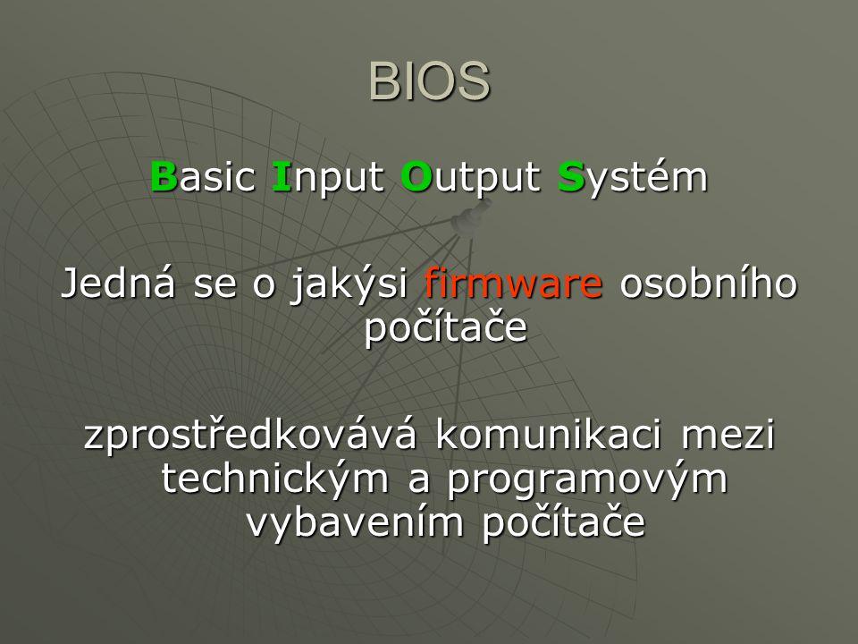 BIOS Basic Input Output Systém Jedná se o jakýsi firmware osobního počítače zprostředkovává komunikaci mezi technickým a programovým vybavením počítač