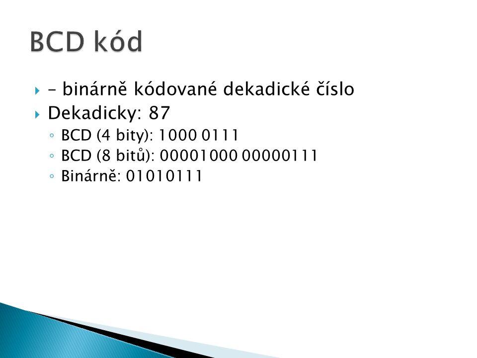  – binárně kódované dekadické číslo  Dekadicky: 87 ◦ BCD (4 bity): 1000 0111 ◦ BCD (8 bitů): 00001000 00000111 ◦ Binárně: 01010111