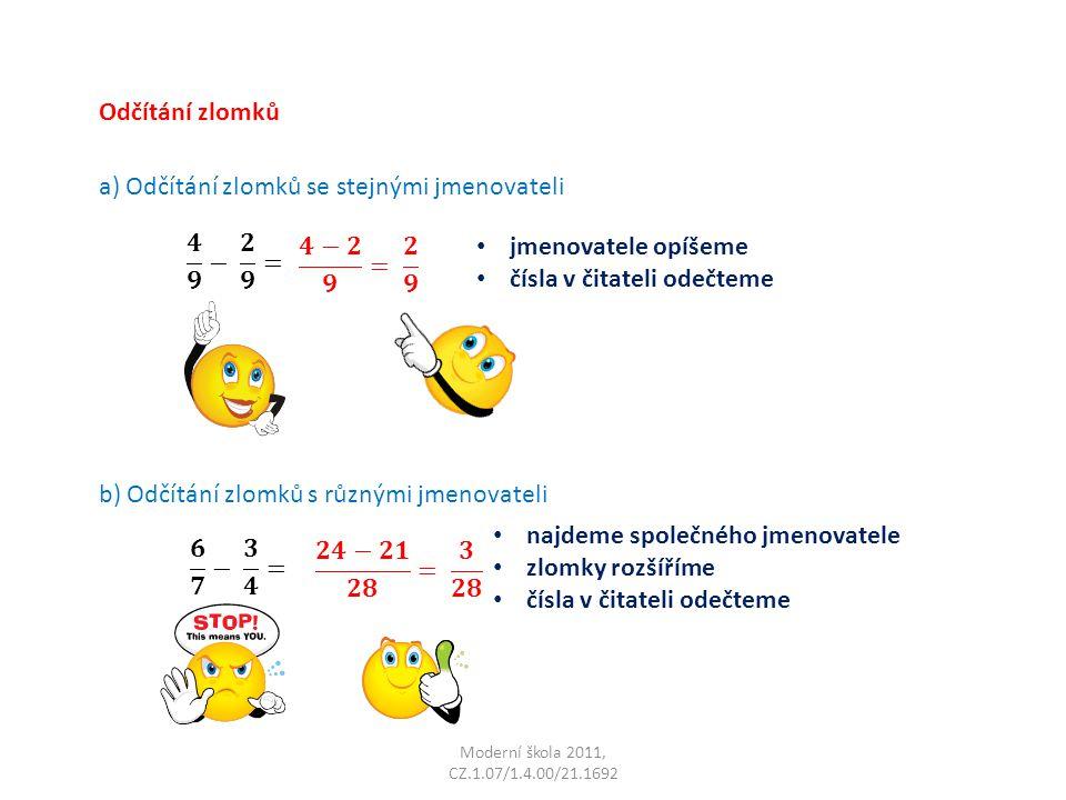 Moderní škola 2011, CZ.1.07/1.4.00/21.1692 Odčítání zlomků a) Odčítání zlomků se stejnými jmenovateli jmenovatele opíšeme čísla v čitateli odečteme b) Odčítání zlomků s různými jmenovateli najdeme společného jmenovatele zlomky rozšíříme čísla v čitateli odečteme