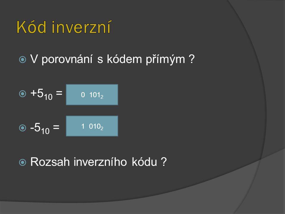  V porovnání s kódem přímým ?  +5 10 =  -5 10 =  Rozsah inverzního kódu ? 0 101 2 1 010 2