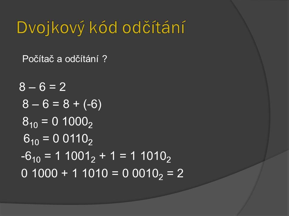 8 – 6 = 2 8 – 6 = 8 + (-6) 8 10 = 0 1000 2 6 10 = 0 0110 2 -6 10 = 1 1001 2 + 1 = 1 1010 2 0 1000 + 1 1010 = 0 0010 2 = 2 Počítač a odčítání ?