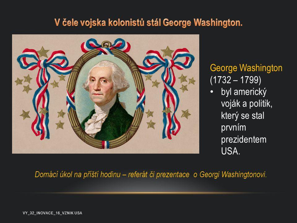 George Washington (1732 – 1799) byl americký voják a politik, který se stal prvním prezidentem USA. Domácí úkol na příští hodinu – referát či prezenta