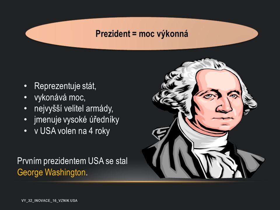 Reprezentuje stát, vykonává moc, nejvyšší velitel armády, jmenuje vysoké úředníky v USA volen na 4 roky Prvním prezidentem USA se stal George Washingt