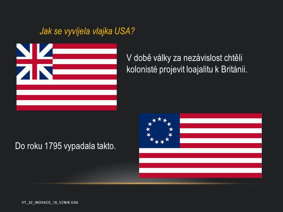 Jak se vyvíjela vlajka USA? V době války za nezávislost chtěli kolonisté projevit loajalitu k Británii. Do roku 1795 vypadala takto. VY_32_INOVACE_16_