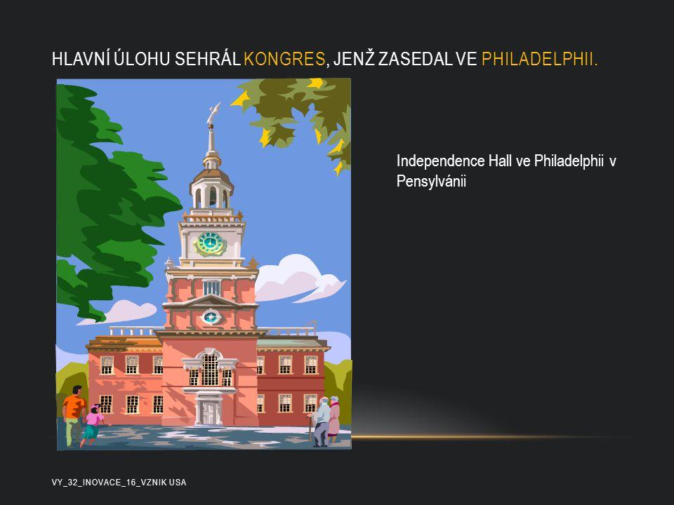 HLAVNÍ ÚLOHU SEHRÁL KONGRES, JENŽ ZASEDAL VE PHILADELPHII. VY_32_INOVACE_16_VZNIK USA Independence Hall ve Philadelphii v Pensylvánii