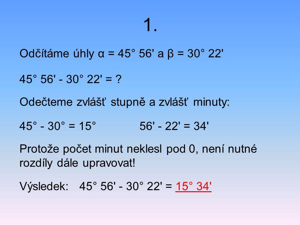 1. Odčítáme úhly α = 45° 56' a β = 30° 22' 45° 56' - 30° 22' = ? Odečteme zvlášť stupně a zvlášť minuty: 45° - 30° = 15°56' - 22' = 34' Protože počet