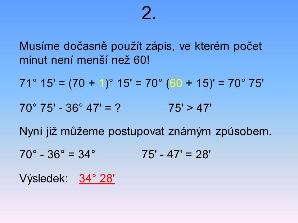 2. Musíme dočasně použít zápis, ve kterém počet minut není menší než 60! 71° 15' = (70 + 1)° 15' = 70° (60 + 15)' = 70° 75' Výsledek: 34° 28' 70° 75'