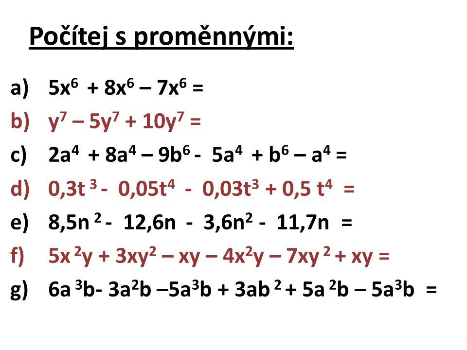 Počítej s proměnnými: a)5x 6 + 8x 6 – 7x 6 = b)y 7 – 5y 7 + 10y 7 = c)2a 4 + 8a 4 – 9b 6 - 5a 4 + b 6 – a 4 = d)0,3t 3 - 0,05t 4 - 0,03t 3 + 0,5 t 4 = e)8,5n 2 - 12,6n - 3,6n 2 - 11,7n = f)5x 2 y + 3xy 2 – xy – 4x 2 y – 7xy 2 + xy = g)6a 3 b- 3a 2 b –5a 3 b + 3ab 2 + 5a 2 b – 5a 3 b =
