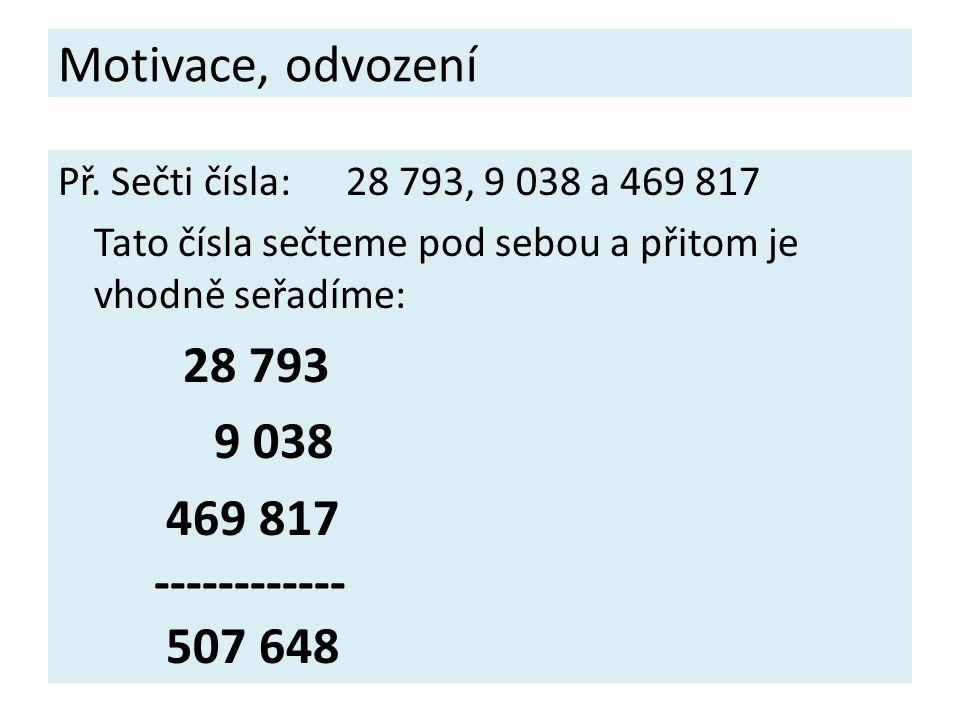 Motivace, odvození Př. Sečti čísla:28 793, 9 038 a 469 817 Tato čísla sečteme pod sebou a přitom je vhodně seřadíme: 28 793 9 038 469 817 ------------
