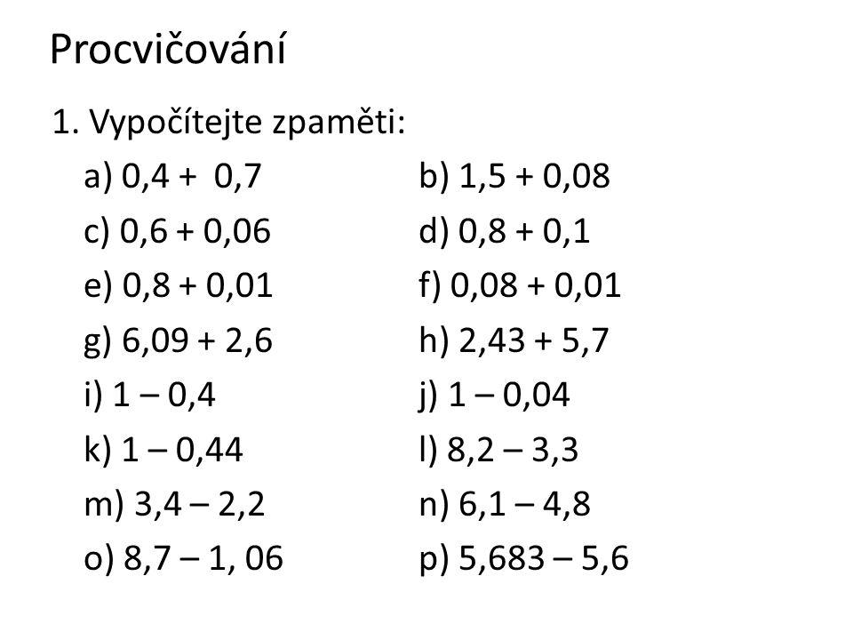 Procvičování 1. Vypočítejte zpaměti: a) 0,4 + 0,7 b) 1,5 + 0,08 c) 0,6 + 0,06 d) 0,8 + 0,1 e) 0,8 + 0,01 f) 0,08 + 0,01 g) 6,09 + 2,6 h) 2,43 + 5,7 i)