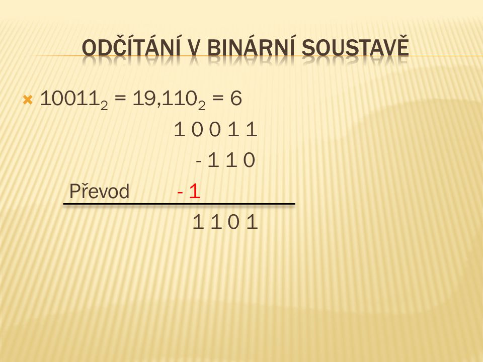 10011 2 = 19,110 2 = 6 1 0 0 1 1 - 1 1 0 Převod- 1 1 1 0 1