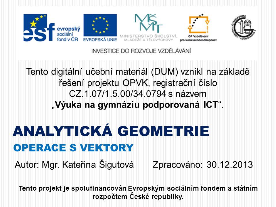 ANALYTICKÁ GEOMETRIE OPERACE S VEKTORY Tento digitální učební materiál (DUM) vznikl na základě řešení projektu OPVK, registrační číslo CZ.1.07/1.5.00/