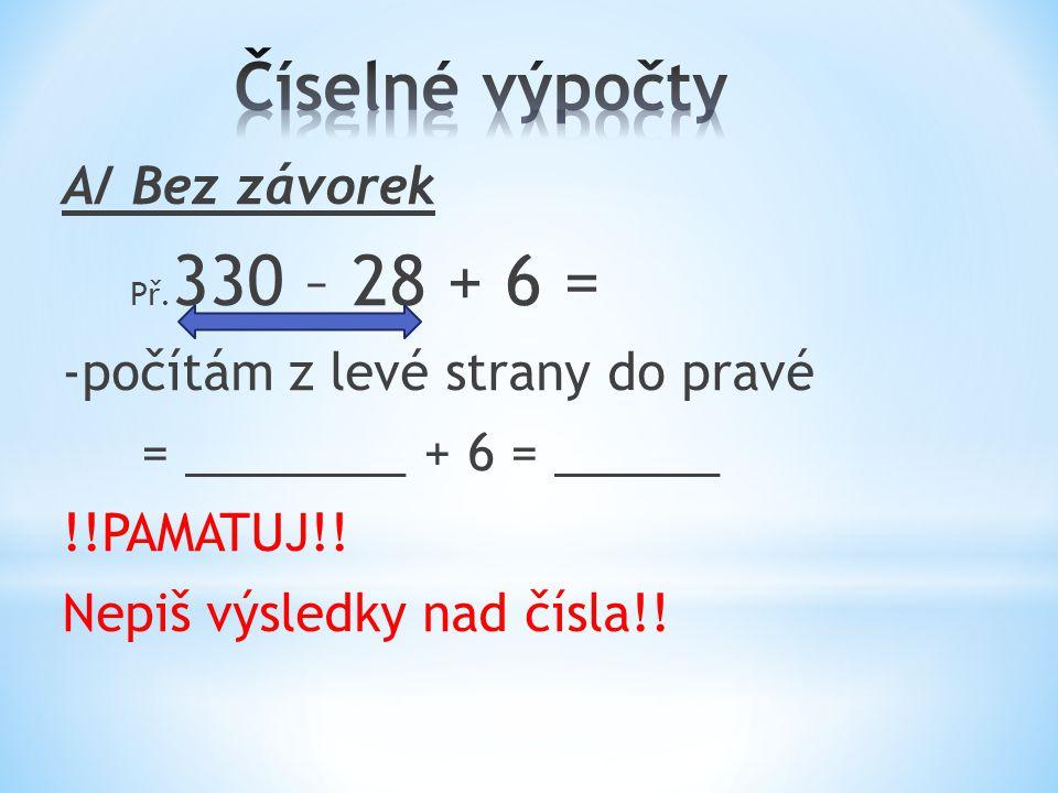 A/ Bez závorek Př. 330 – 28 + 6 = -počítám z levé strany do pravé = ________ + 6 = ______ !!PAMATUJ!! Nepiš výsledky nad čísla!!