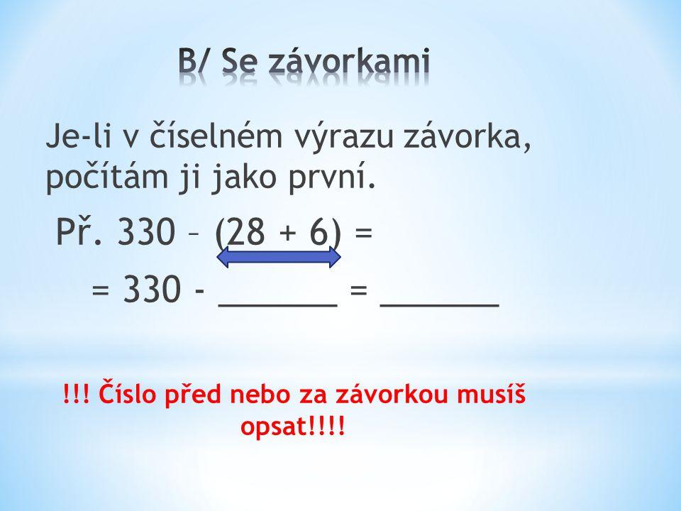 Je-li v číselném výrazu závorka, počítám ji jako první. Př. 330 – (28 + 6) = = 330 - ______ = ______ !!! Číslo před nebo za závorkou musíš opsat!!!!