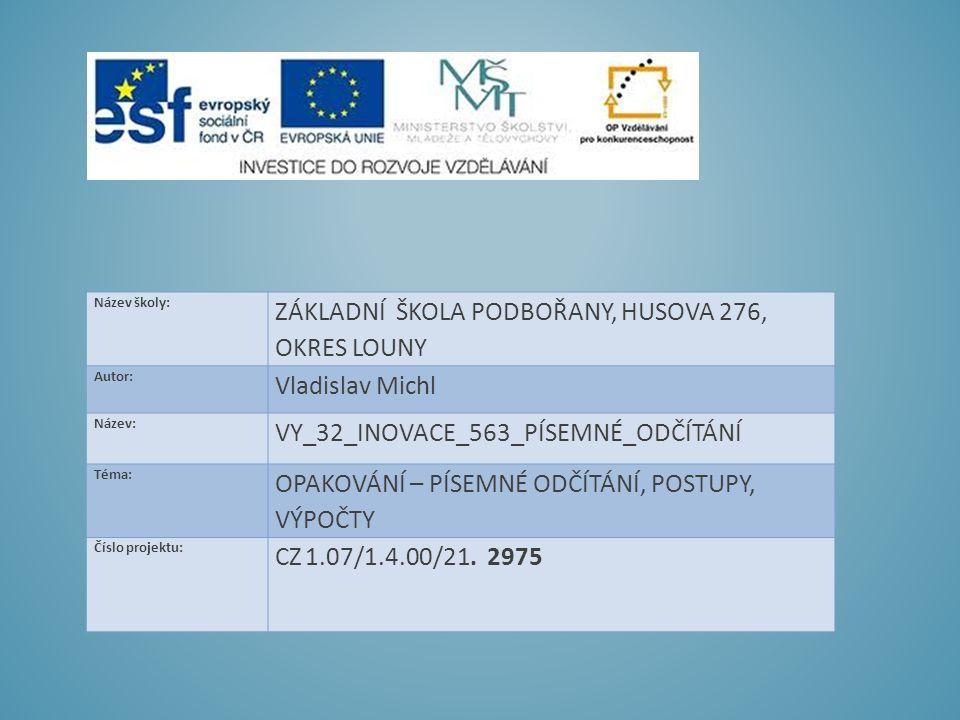 Název školy: ZÁKLADNÍ ŠKOLA PODBOŘANY, HUSOVA 276, OKRES LOUNY Autor: Vladislav Michl Název: VY_32_INOVACE_563_PÍSEMNÉ_ODČÍTÁNÍ Téma: OPAKOVÁNÍ – PÍSEMNÉ ODČÍTÁNÍ, POSTUPY, VÝPOČTY Číslo projektu: CZ 1.07/1.4.00/21.