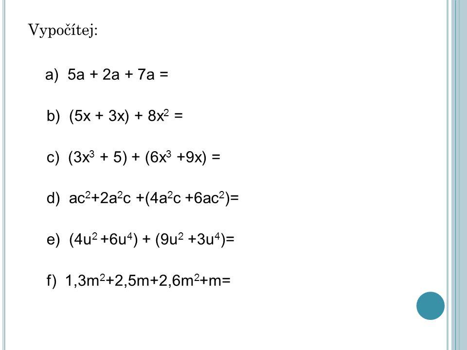 Vypočítej: a) 5a + 2a + 7a = b) (5x + 3x) + 8x 2 = c) (3x 3 + 5) + (6x 3 +9x) = d) ac 2 +2a 2 c +(4a 2 c +6ac 2 )= e) (4u 2 +6u 4 ) + (9u 2 +3u 4 )= f