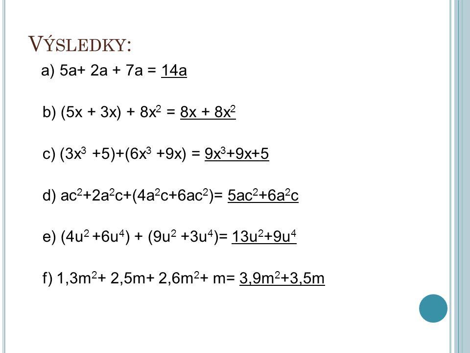 V ÝSLEDKY : a) 5a+ 2a + 7a = 14a b) (5x + 3x) + 8x 2 = 8x + 8x 2 c) (3x 3 +5)+(6x 3 +9x) = 9x 3 +9x+5 d) ac 2 +2a 2 c+(4a 2 c+6ac 2 )= 5ac 2 +6a 2 c e) (4u 2 +6u 4 ) + (9u 2 +3u 4 )= 13u 2 +9u 4 f) 1,3m 2 + 2,5m+ 2,6m 2 + m= 3,9m 2 +3,5m